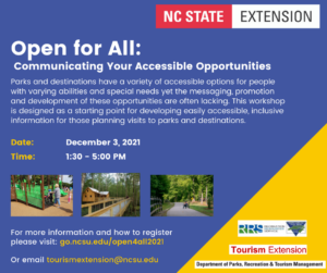 Text on a blue background reads: Open for All: Communicating Your Accessible Opportunities. Parks and destinations have a variety of accessible options for people with varying abilities and special needs yet the messaging, promotion and development of these opportunities are often lacking. This workshop is designed as a starting point for developing easily accessible, inclusive information for those planning visits to parks and destinations. Date: December 3, 2021. Time: 1:30 - 5pm. Image 1: child in wheelchair being pushed by adult up ramp on a playground. Image 2: ramp to a cabin over a river. Image 3: cyclist in a recumbent bike on a greenway. Text For more information and how to register please visit: go.ncsu.edu/open4all2021. Or email tourismextension@ncsu.edu. Logos NC State Extension, Recreation Resources Service, Tourism Extension, Department of Parks, Recreation & Tourism Management